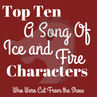 Top Ten A Song of Ice and Fire Characters Who Were Cut From the Game of Thrones Show